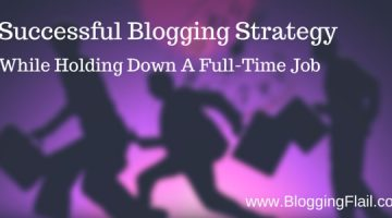 Tips For A Successful Blogging Strategy While Holding Down A Full Time Job